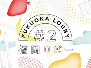 【 FUKUOKA LOBBY #2】2018年3月20日(火)