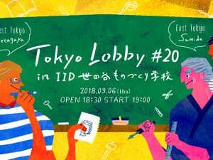 【 TOKYO LOBBY #20】2018年9月6日(木)in IID 世田谷ものづくり学校